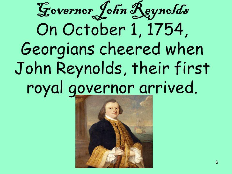 6 Governor John Reynolds On October 1, 1754, Georgians cheered when John Reynolds, their first royal governor arrived.