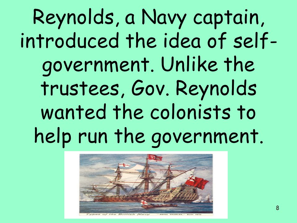 8 Reynolds, a Navy captain, introduced the idea of self- government. Unlike the trustees, Gov. Reynolds wanted the colonists to help run the governmen