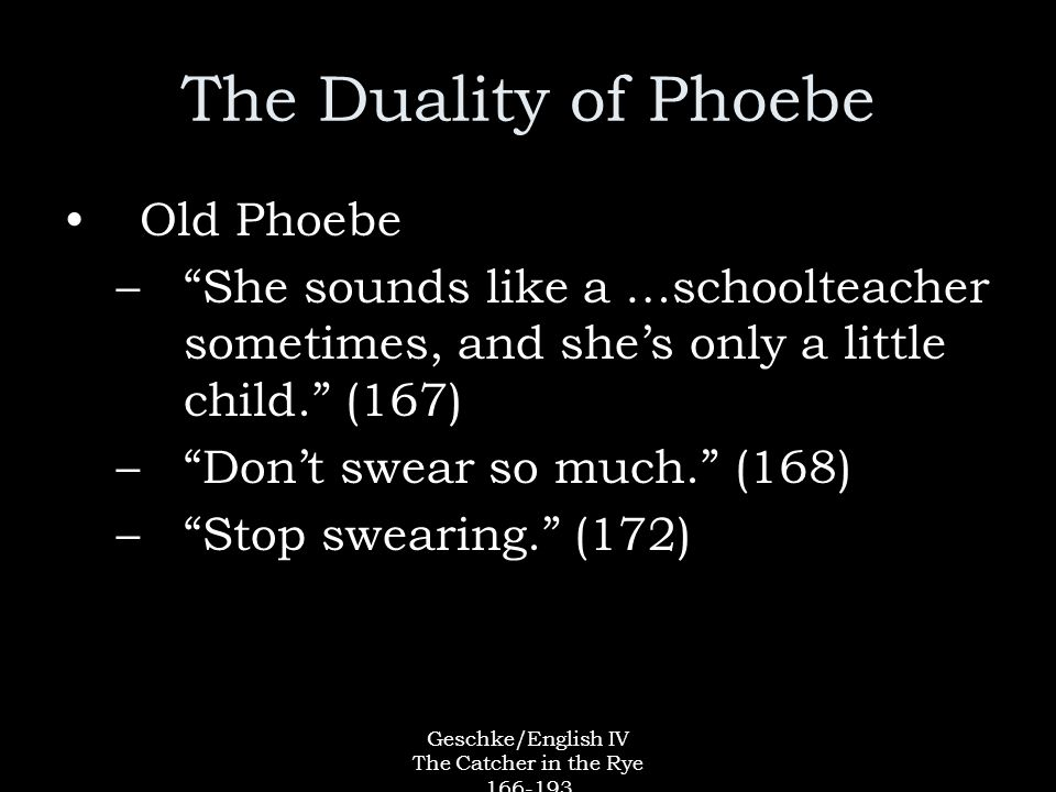 Geschke/English IV The Catcher in the Rye The Duality of Phoebe Old Phoebe – She sounds like a …schoolteacher sometimes, and she's only a little child. (167) – Don't swear so much. (168) – Stop swearing. (172)