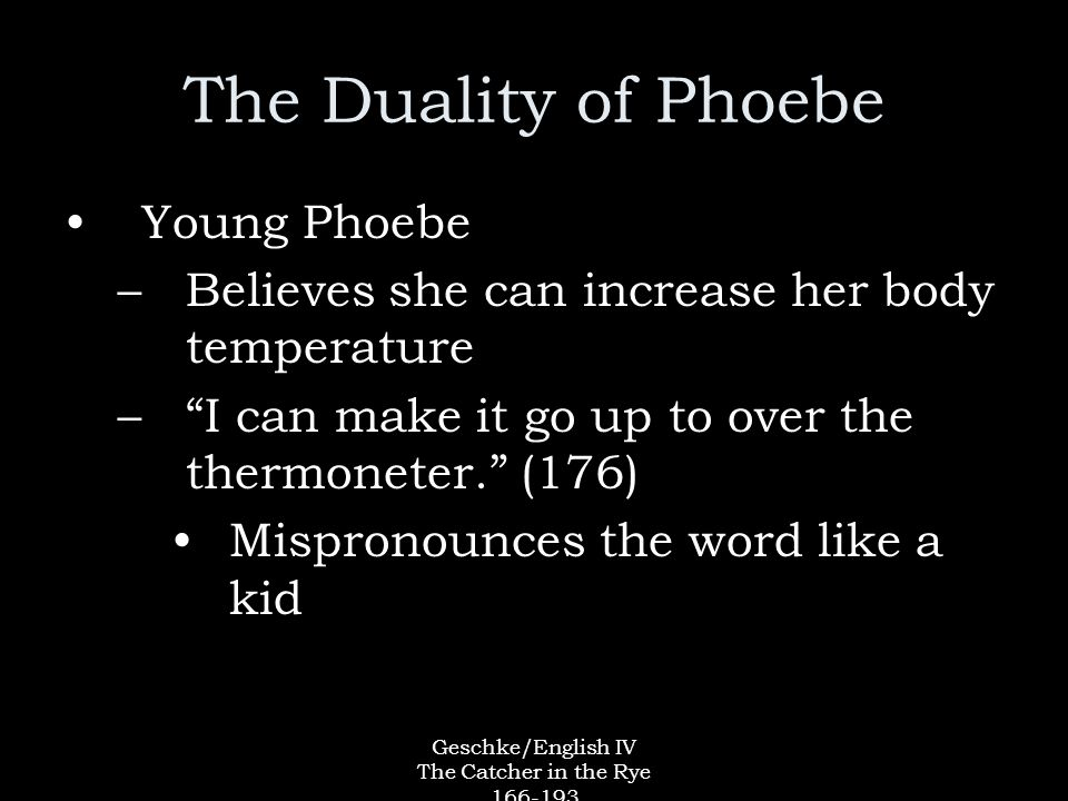 Geschke/English IV The Catcher in the Rye The Duality of Phoebe Young Phoebe –Believes she can increase her body temperature – I can make it go up to over the thermoneter. (176) Mispronounces the word like a kid