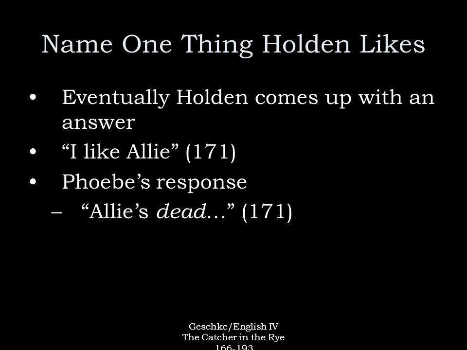 Geschke/English IV The Catcher in the Rye Name One Thing Holden Likes Eventually Holden comes up with an answer I like Allie (171) Phoebe's response – Allie's dead … (171)