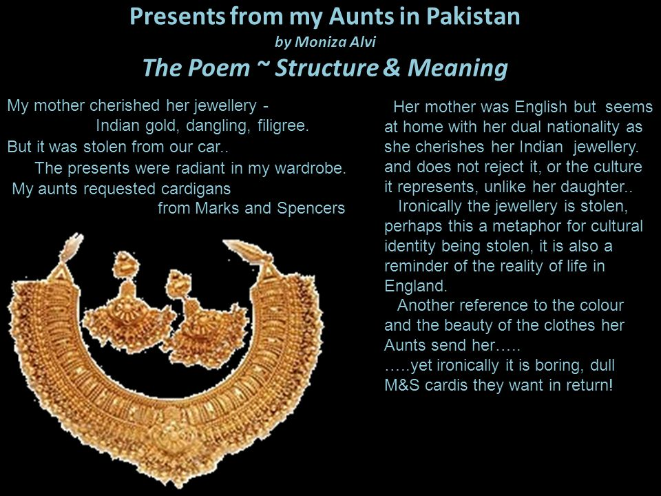 Presents from my Aunts in Pakistan by Moniza Alvi The Poem ~ Structure & Meaning Her mother was English but seems at home with her dual nationality as