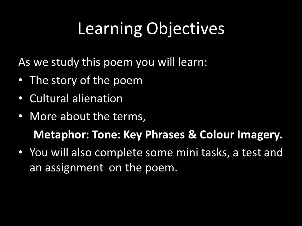 Learning Objectives As we study this poem you will learn: The story of the poem Cultural alienation More about the terms, Metaphor: Tone: Key Phrases