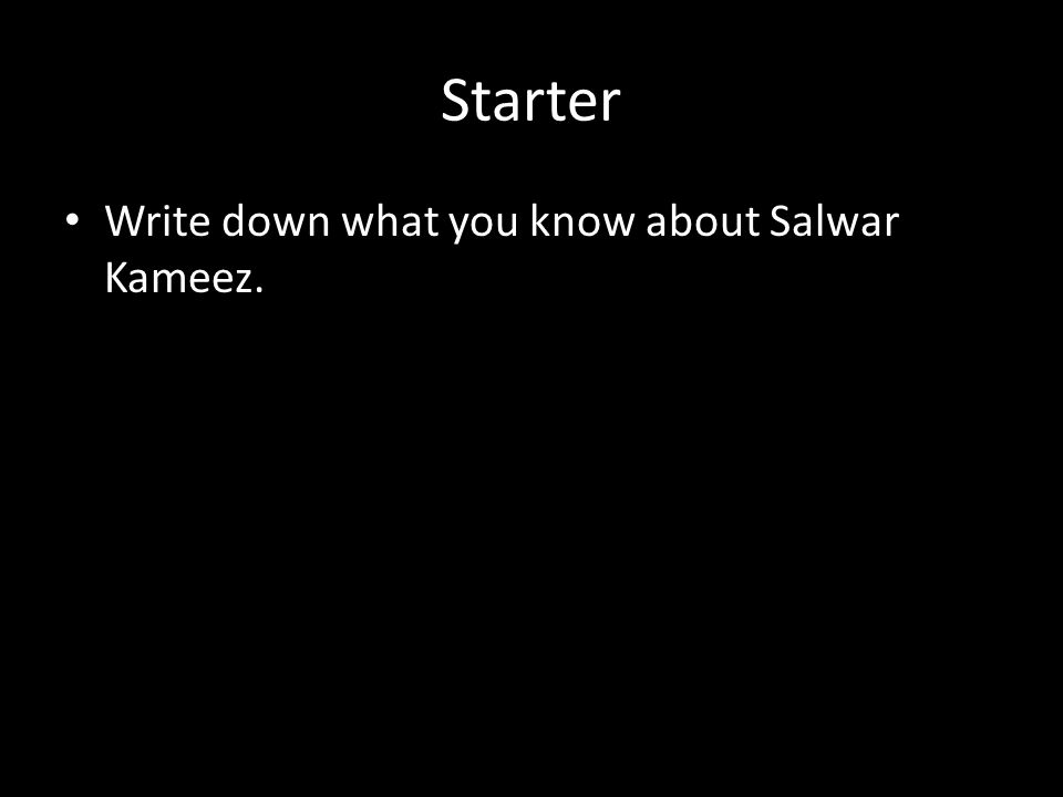 Starter Write down what you know about Salwar Kameez.
