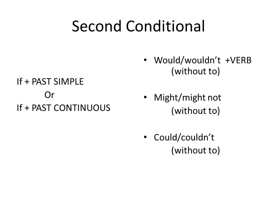 Second Conditional If + PAST SIMPLE Or If + PAST CONTINUOUS Would/wouldn't +VERB (without to) Might/might not (without to) Could/couldn't (without to)