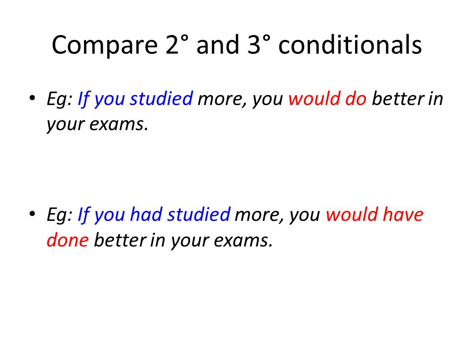 Compare 2° and 3° conditionals Eg: If you studied more, you would do better in your exams.