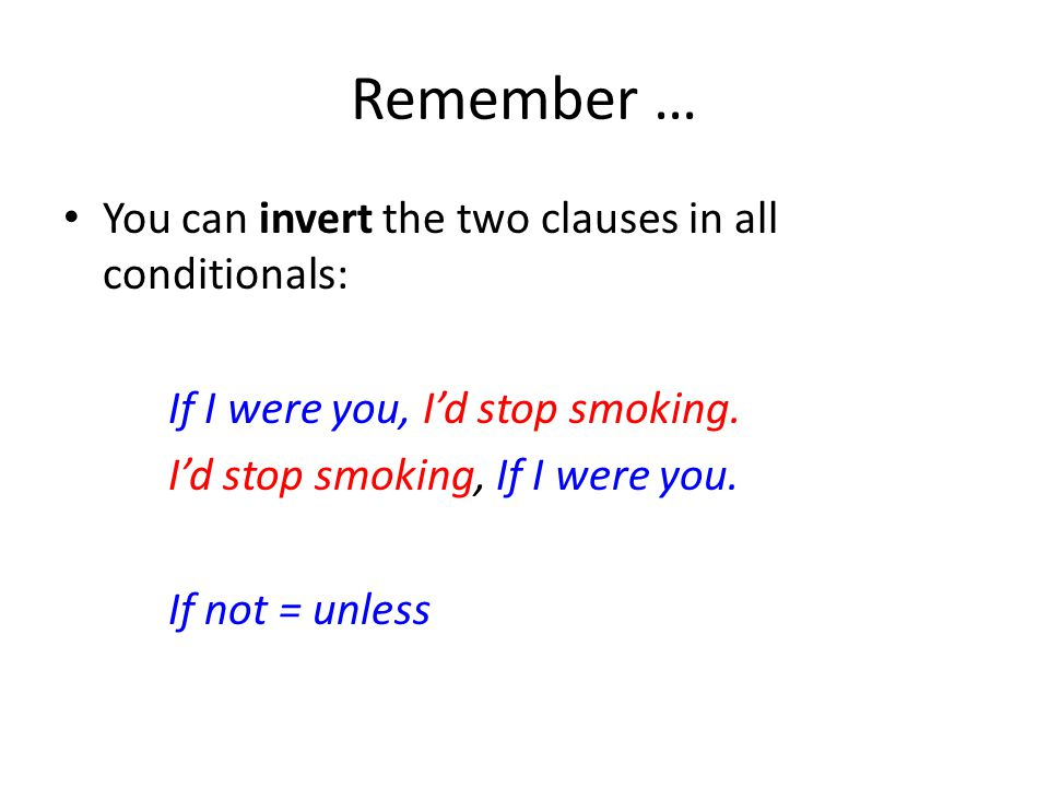 Remember … You can invert the two clauses in all conditionals: If I were you, I'd stop smoking.