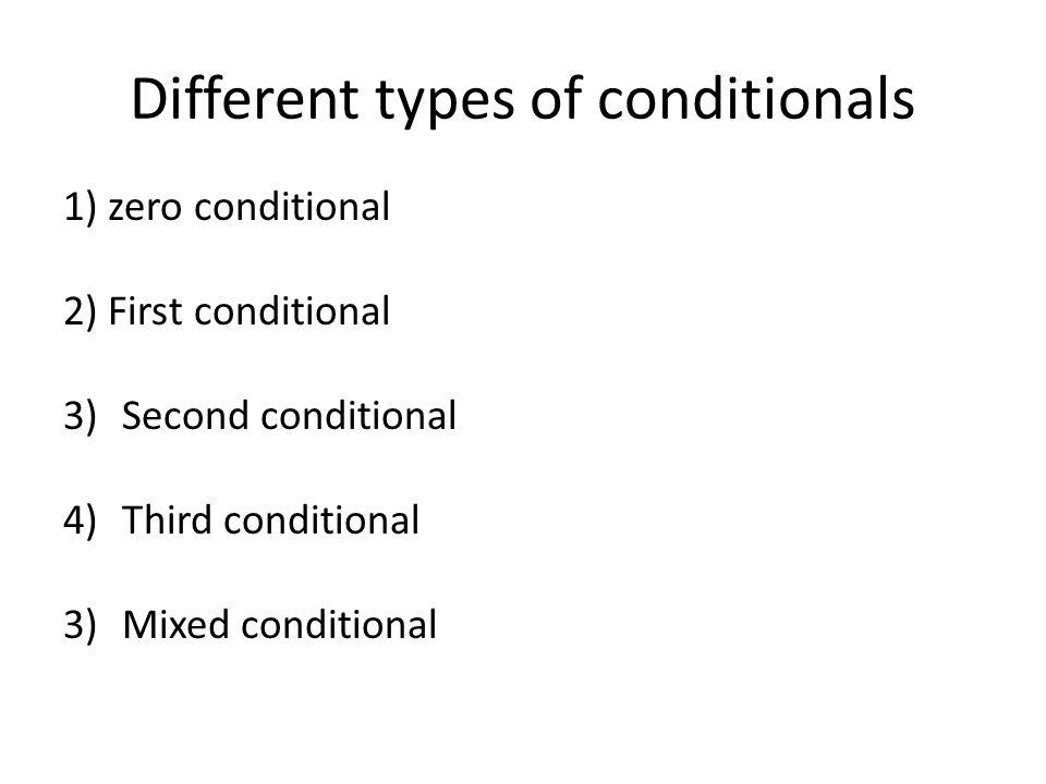 Different types of conditionals 1) zero conditional 2) First conditional 3)Second conditional 4)Third conditional 3)Mixed conditional