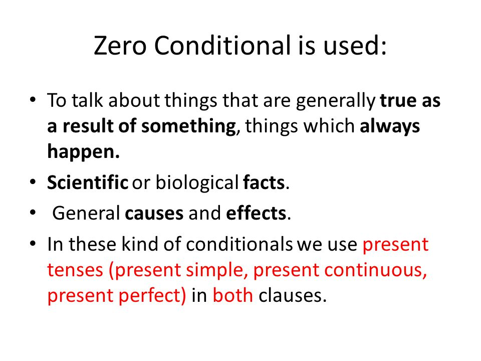 Zero Conditional is used: To talk about things that are generally true as a result of something, things which always happen.
