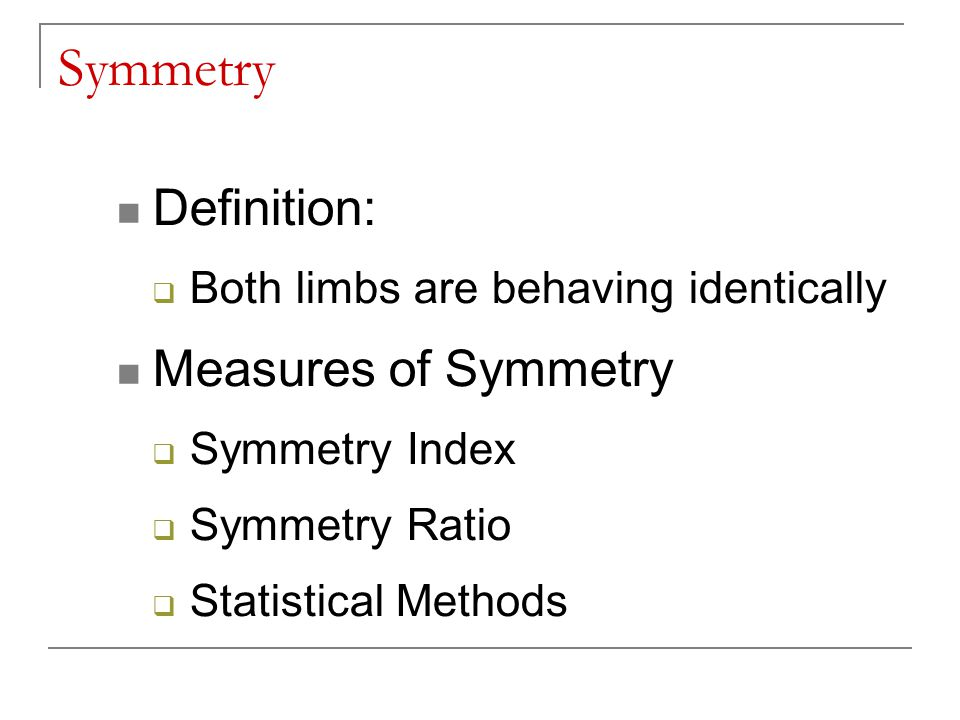 Symmetry Definition:  Both limbs are behaving identically Measures of Symmetry  Symmetry Index  Symmetry Ratio  Statistical Methods