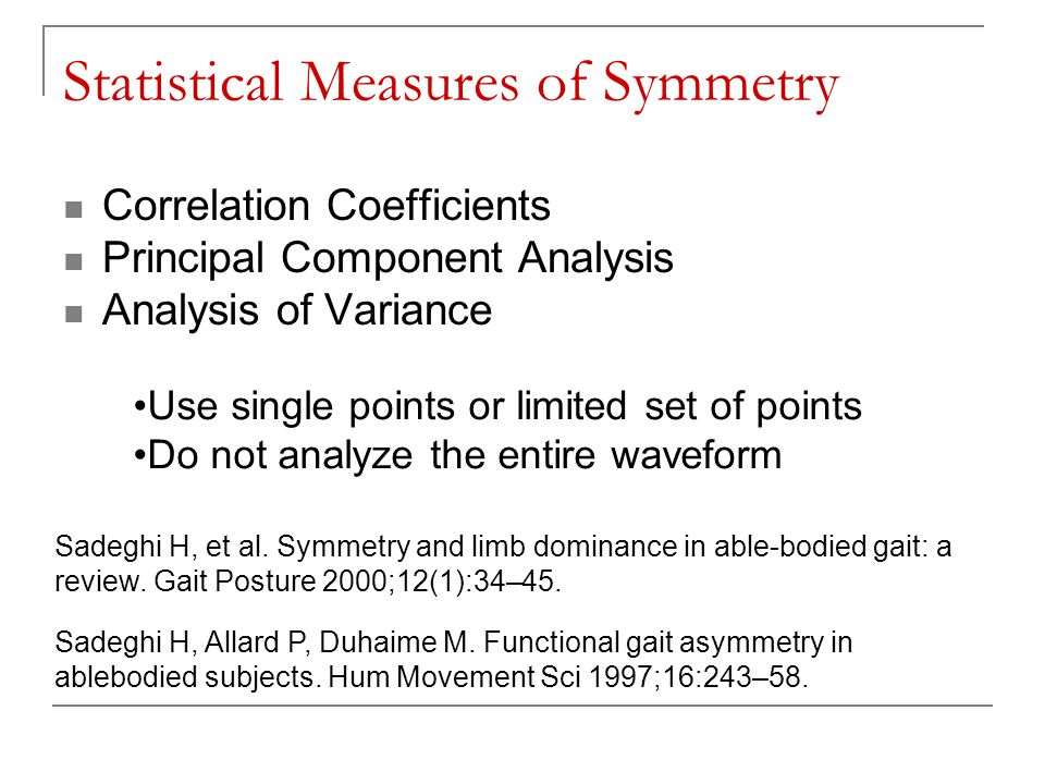 Statistical Measures of Symmetry Correlation Coefficients Principal Component Analysis Analysis of Variance Use single points or limited set of points