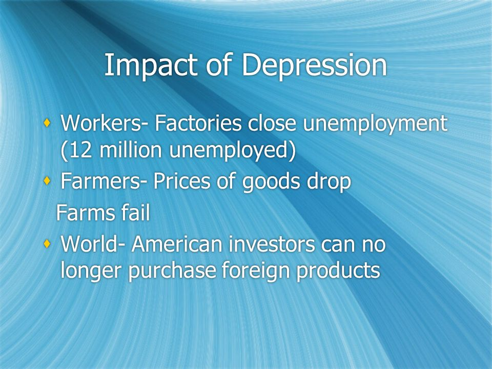 Impact of Depression  Workers- Factories close unemployment (12 million unemployed)  Farmers- Prices of goods drop Farms fail  World- American investors can no longer purchase foreign products  Workers- Factories close unemployment (12 million unemployed)  Farmers- Prices of goods drop Farms fail  World- American investors can no longer purchase foreign products