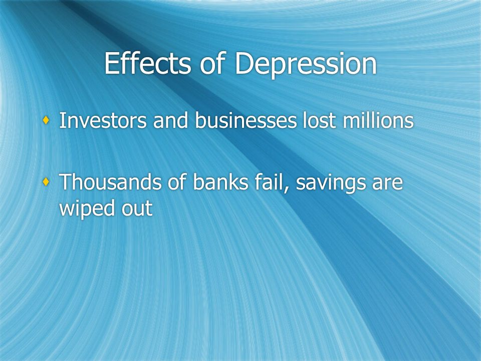 Effects of Depression  Investors and businesses lost millions  Thousands of banks fail, savings are wiped out  Investors and businesses lost millions  Thousands of banks fail, savings are wiped out