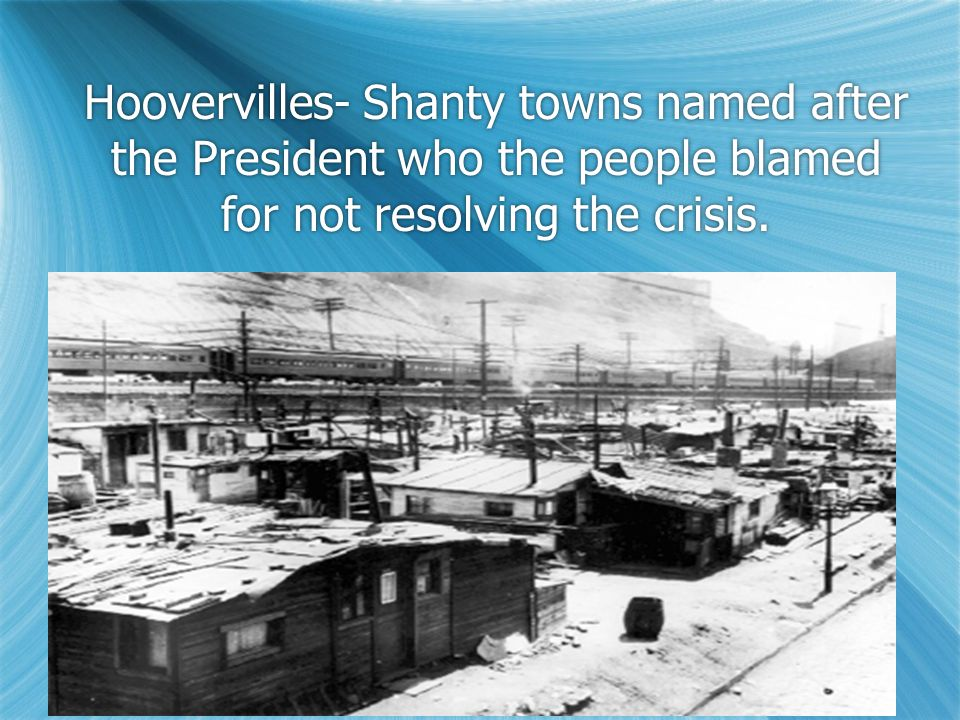 Hoovervilles- Shanty towns named after the President who the people blamed for not resolving the crisis.