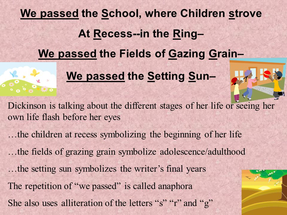 We passed the School, where Children strove At Recess--in the Ring– We passed the Fields of Gazing Grain– We passed the Setting Sun– Dickinson is talking about the different stages of her life or seeing her own life flash before her eyes …the children at recess symbolizing the beginning of her life …the fields of grazing grain symbolize adolescence/adulthood …the setting sun symbolizes the writer's final years The repetition of we passed is called anaphora She also uses alliteration of the letters s r and g