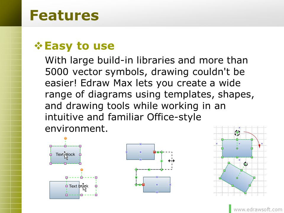 www.edrawsoft.com Features  Easy to use With large build-in libraries and more than 5000 vector symbols, drawing couldn't be easier! Edraw Max lets y