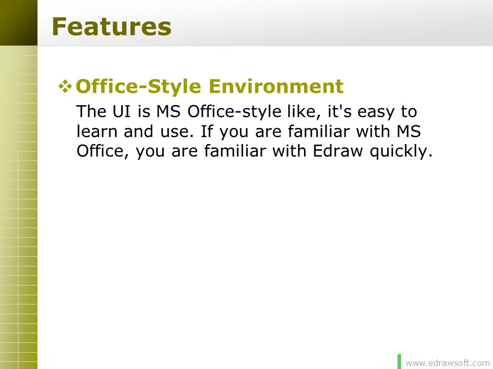 www.edrawsoft.com Features  Office-Style Environment The UI is MS Office-style like, it's easy to learn and use. If you are familiar with MS Office,
