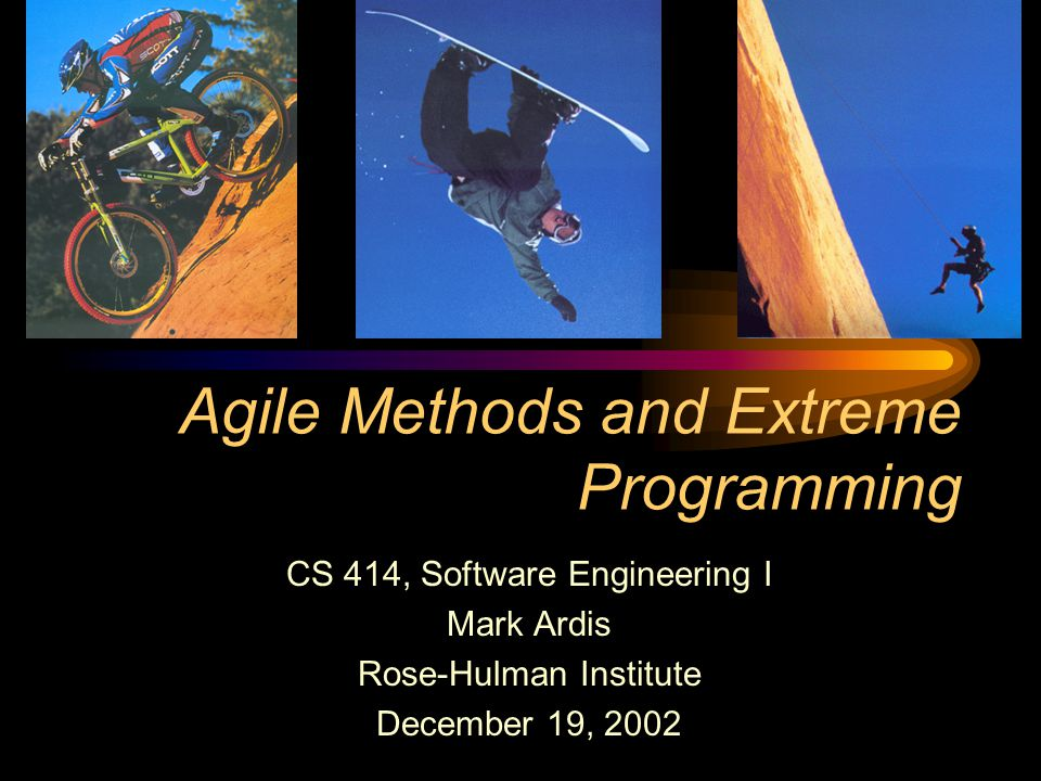 Agile Methods and Extreme Programming CS 414, Software Engineering I Mark Ardis Rose-Hulman Institute December 19, 2002