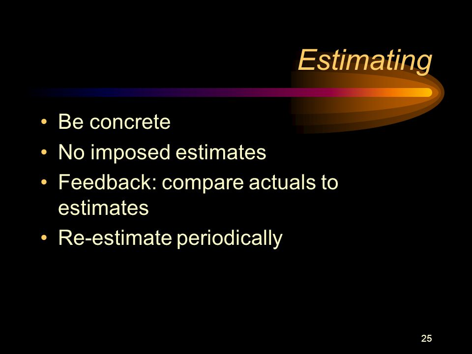 25 Estimating Be concrete No imposed estimates Feedback: compare actuals to estimates Re-estimate periodically