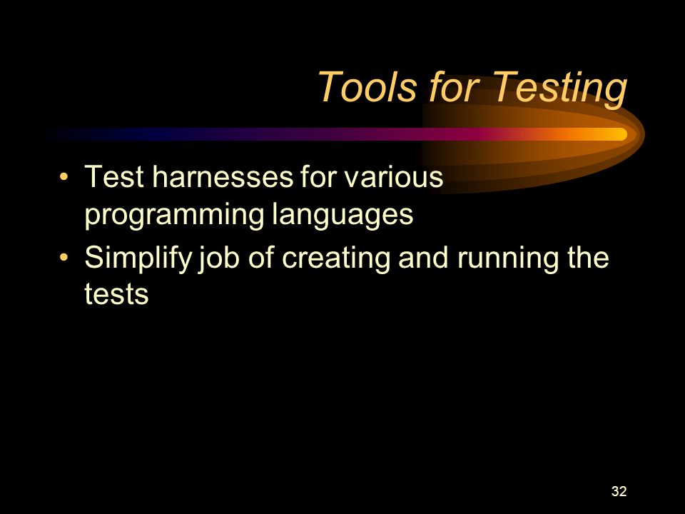 32 Tools for Testing Test harnesses for various programming languages Simplify job of creating and running the tests