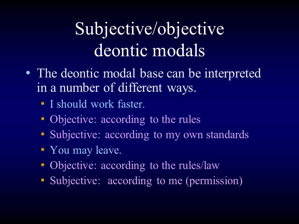 Subjective/objective deontic modals The deontic modal base can be interpreted in a number of different ways. I should work faster. Objective: accordin