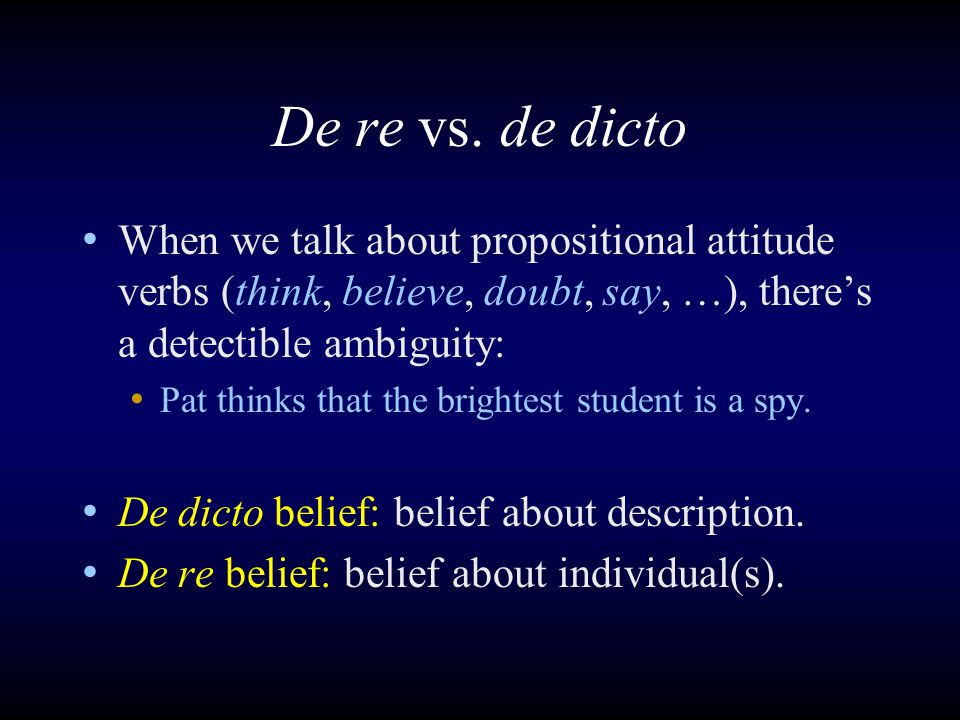 De re vs. de dicto When we talk about propositional attitude verbs (think, believe, doubt, say, …), there's a detectible ambiguity: Pat thinks that th