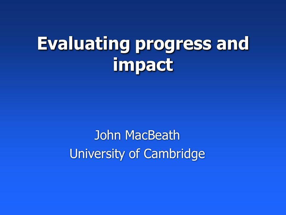 Evaluating progress and impact John MacBeath University of Cambridge John MacBeath University of Cambridge