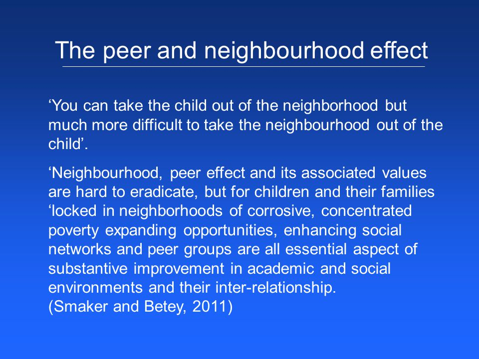 'You can take the child out of the neighborhood but much more difficult to take the neighbourhood out of the child'. 'Neighbourhood, peer effect and i