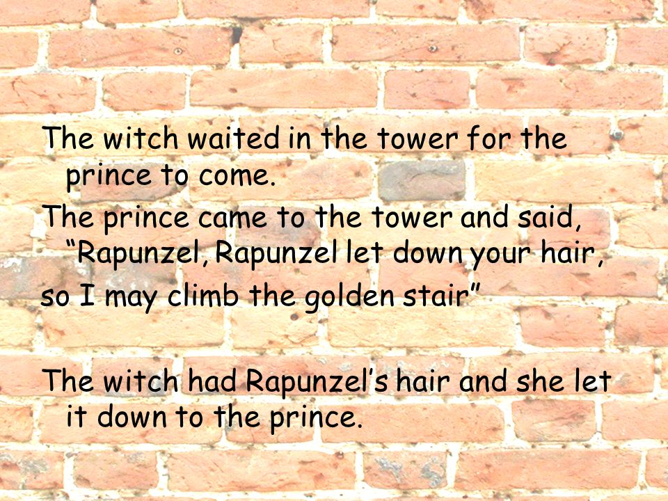 "The witch waited in the tower for the prince to come. The prince came to the tower and said, ""Rapunzel, Rapunzel let down your hair, so I may climb th"