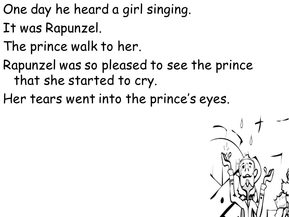 One day he heard a girl singing. It was Rapunzel. The prince walk to her. Rapunzel was so pleased to see the prince that she started to cry. Her tears