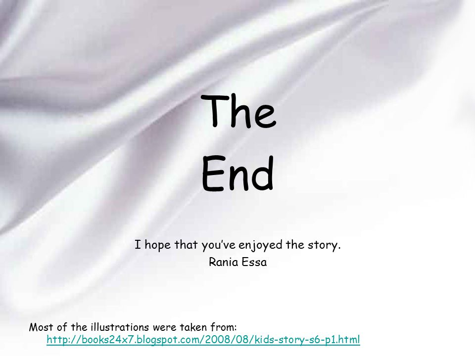 The End I hope that you've enjoyed the story. Rania Essa Most of the illustrations were taken from: http://books24x7.blogspot.com/2008/08/kids-story-s