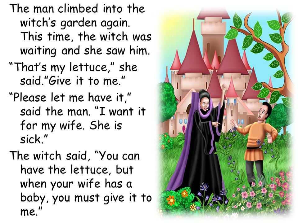 "The man climbed into the witch's garden again. This time, the witch was waiting and she saw him. ""That's my lettuce,"" she said.""Give it to me."" ""Pleas"