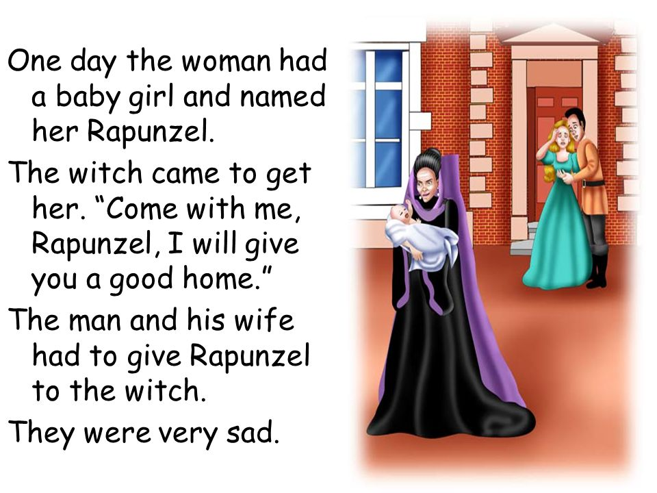 "One day the woman had a baby girl and named her Rapunzel. The witch came to get her. ""Come with me, Rapunzel, I will give you a good home."" The man an"