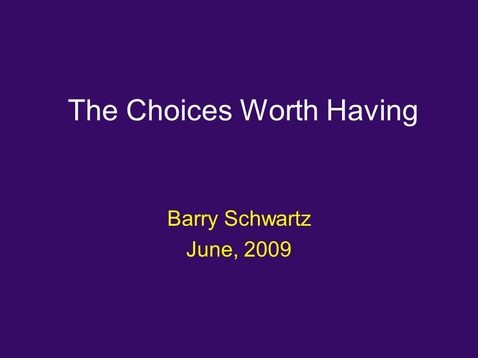 The Choices Worth Having Barry Schwartz June, 2009