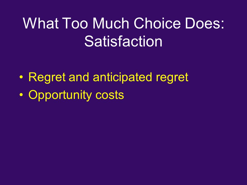 What Too Much Choice Does: Satisfaction Regret and anticipated regret Opportunity costs