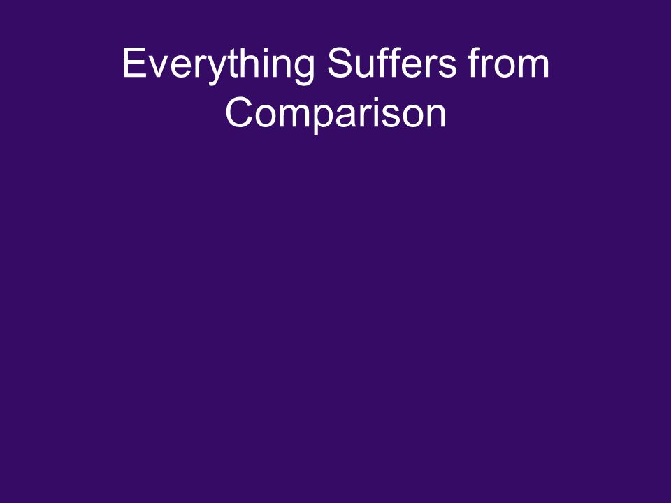 Everything Suffers from Comparison