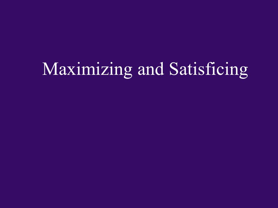 Maximizing and Satisficing
