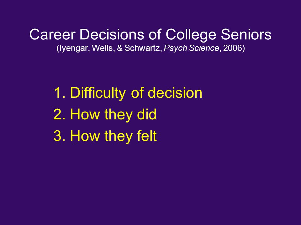 Career Decisions of College Seniors (Iyengar, Wells, & Schwartz, Psych Science, 2006) 1. Difficulty of decision 2. How they did 3. How they felt