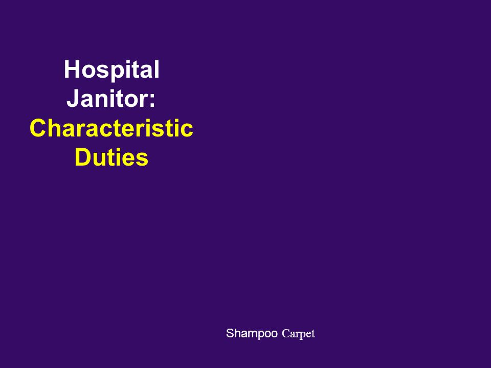 Hospital Janitor: Characteristic Duties Shampoo Carpet Clean Upholstery Operate Cleaning Equipment Strip and Wax Floors Sweep, Salt, or Shovel Entranc