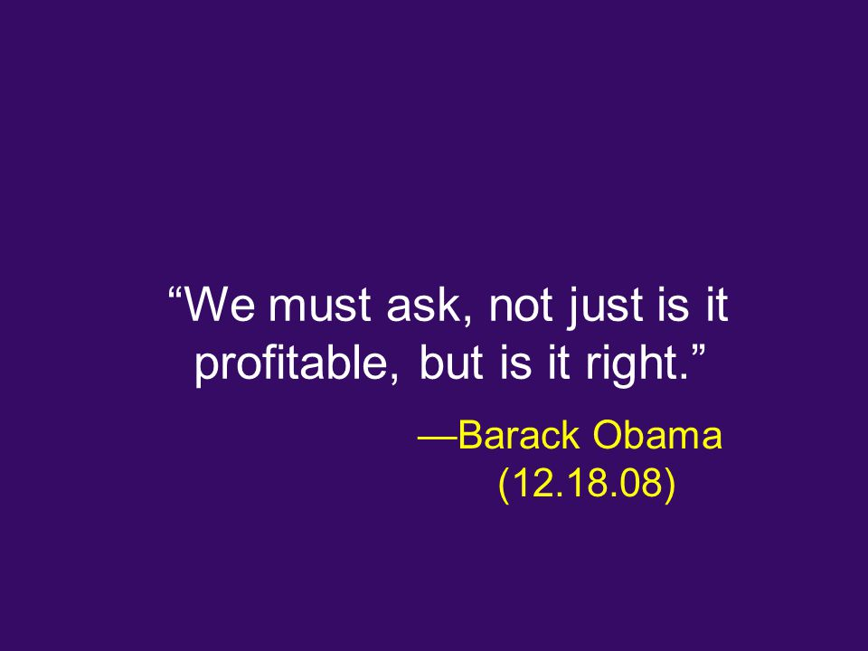 We must ask, not just is it profitable, but is it right. —Barack Obama ( )