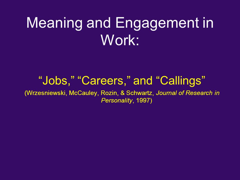 "Meaning and Engagement in Work: ""Jobs,"" ""Careers,"" and ""Callings"" (Wrzesniewski, McCauley, Rozin, & Schwartz, Journal of Research in Personality, 1997"