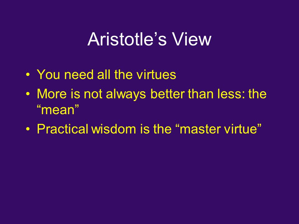 Aristotle's View You need all the virtues More is not always better than less: the mean Practical wisdom is the master virtue