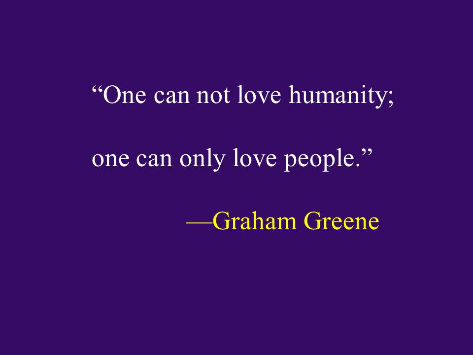 One can not love humanity; one can only love people. —Graham Greene
