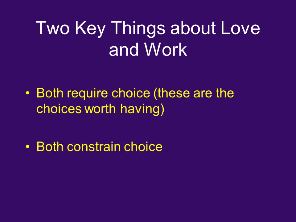 Two Key Things about Love and Work Both require choice (these are the choices worth having) Both constrain choice
