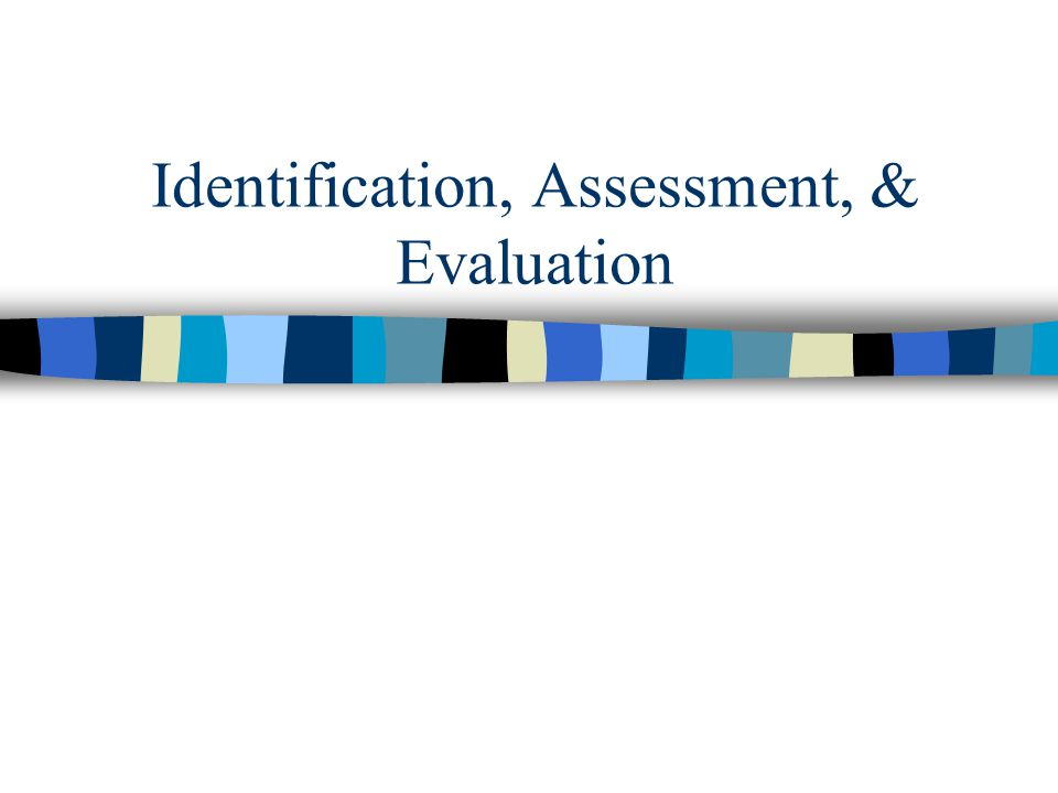 Identification, Assessment, & Evaluation