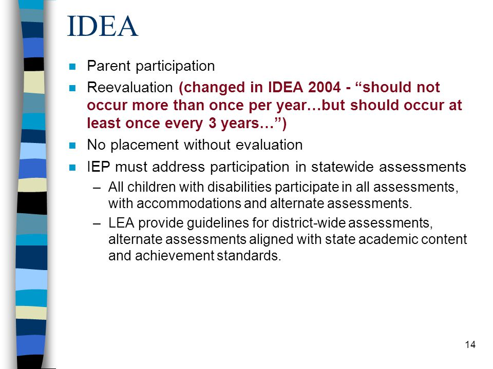 14 IDEA n Parent participation n Reevaluation (changed in IDEA 2004 - should not occur more than once per year…but should occur at least once every 3 years… ) n No placement without evaluation n IEP must address participation in statewide assessments –All children with disabilities participate in all assessments, with accommodations and alternate assessments.