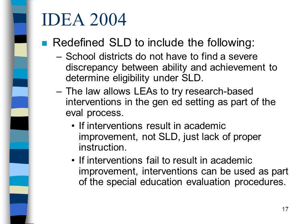 17 IDEA 2004 n Redefined SLD to include the following: –School districts do not have to find a severe discrepancy between ability and achievement to determine eligibility under SLD.