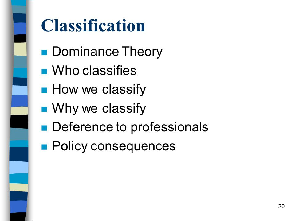 20 Classification n Dominance Theory n Who classifies n How we classify n Why we classify n Deference to professionals n Policy consequences