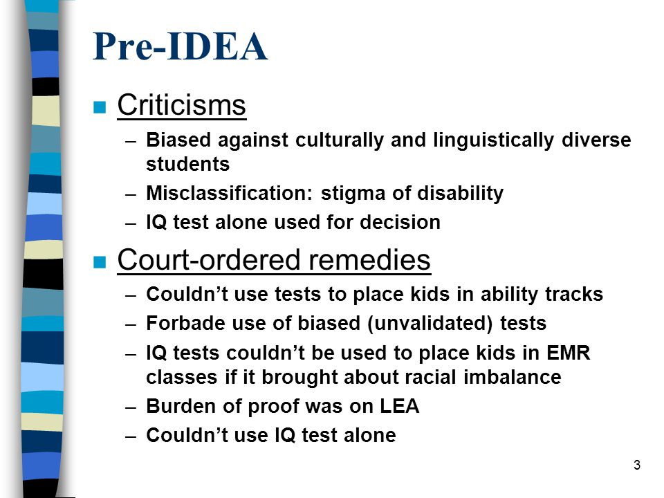 3 Pre-IDEA n Criticisms –Biased against culturally and linguistically diverse students –Misclassification: stigma of disability –IQ test alone used for decision n Court-ordered remedies –Couldn't use tests to place kids in ability tracks –Forbade use of biased (unvalidated) tests –IQ tests couldn't be used to place kids in EMR classes if it brought about racial imbalance –Burden of proof was on LEA –Couldn't use IQ test alone