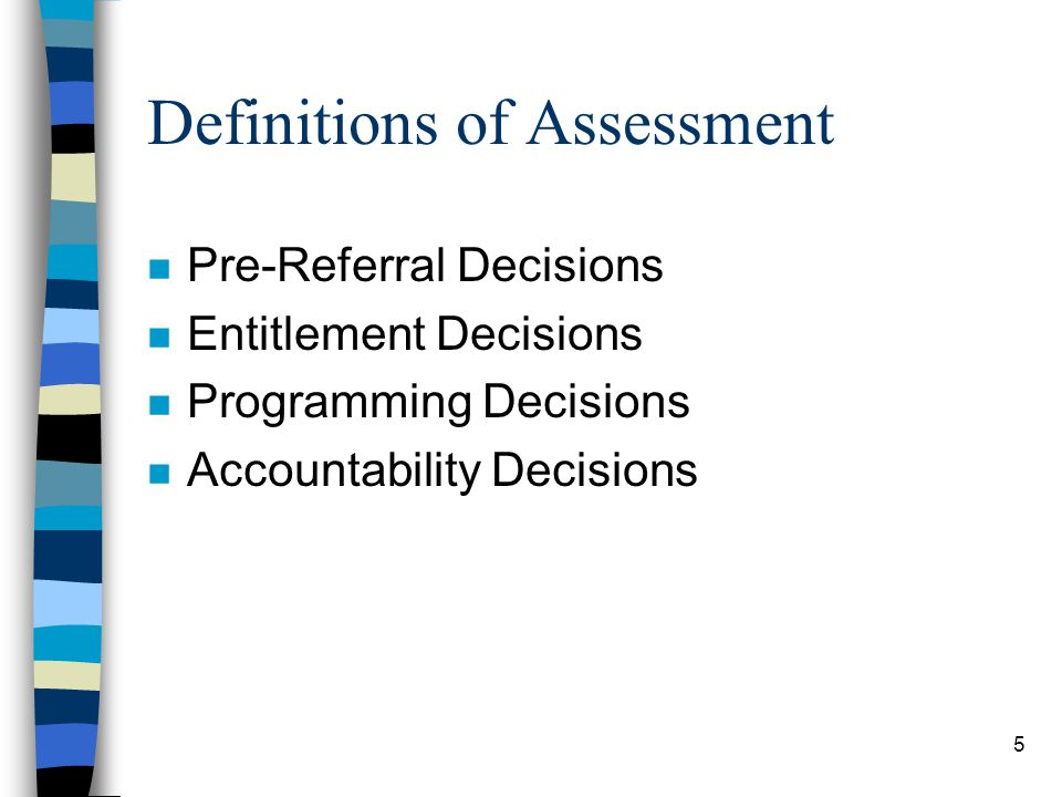 5 Definitions of Assessment n Pre-Referral Decisions n Entitlement Decisions n Programming Decisions n Accountability Decisions